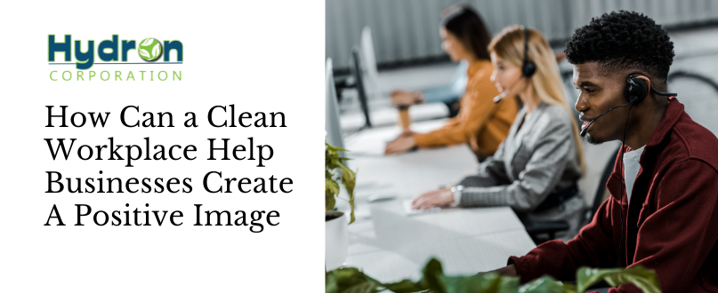 How Can a Clean Workplace Help Businesses Create a Positive Image